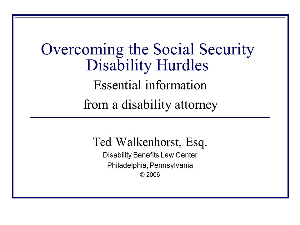 Overcoming the Social Security Disability Hurdles Essential information from a disability attorney Ted Walkenhorst, Esq.