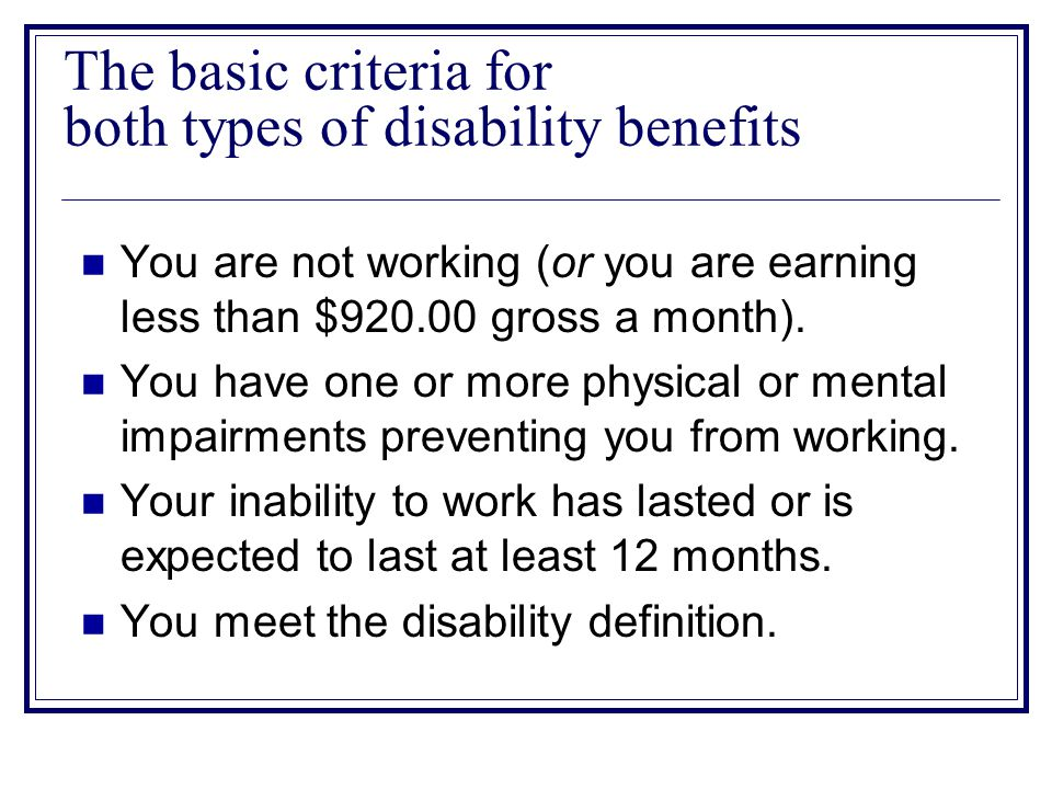 The basic criteria for both types of disability benefits You are not working (or you are earning less than $920.00 gross a month).