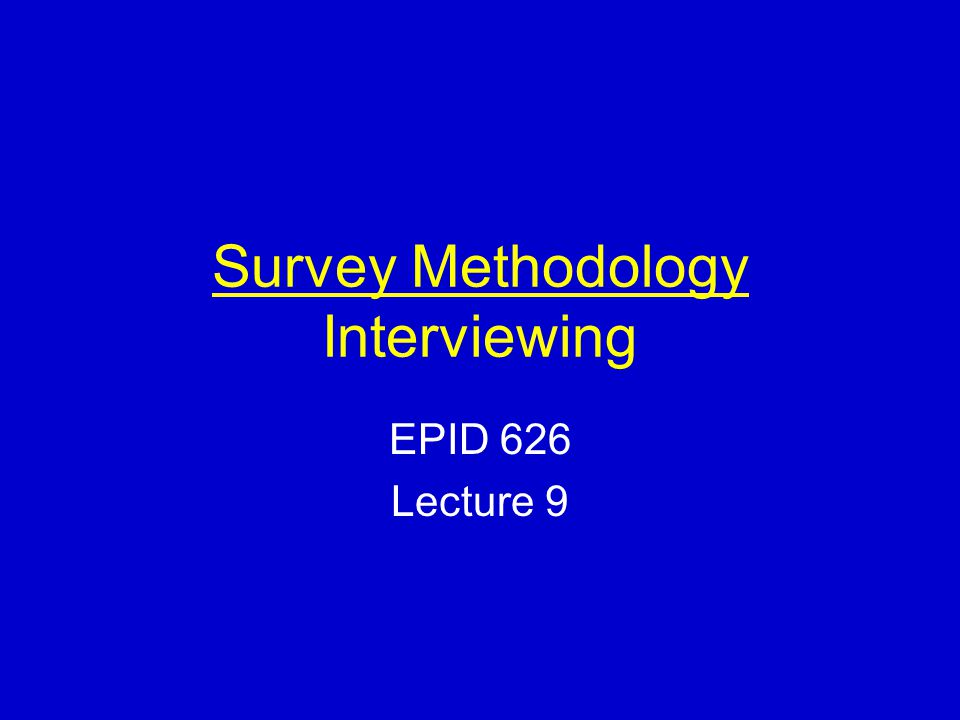 Survey Methodology Interviewing EPID 626 Lecture 9