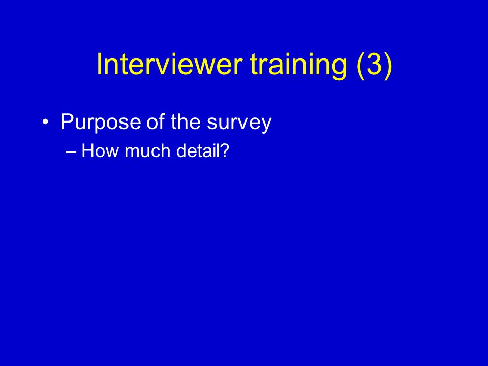 Interviewer training (3) Purpose of the survey –How much detail