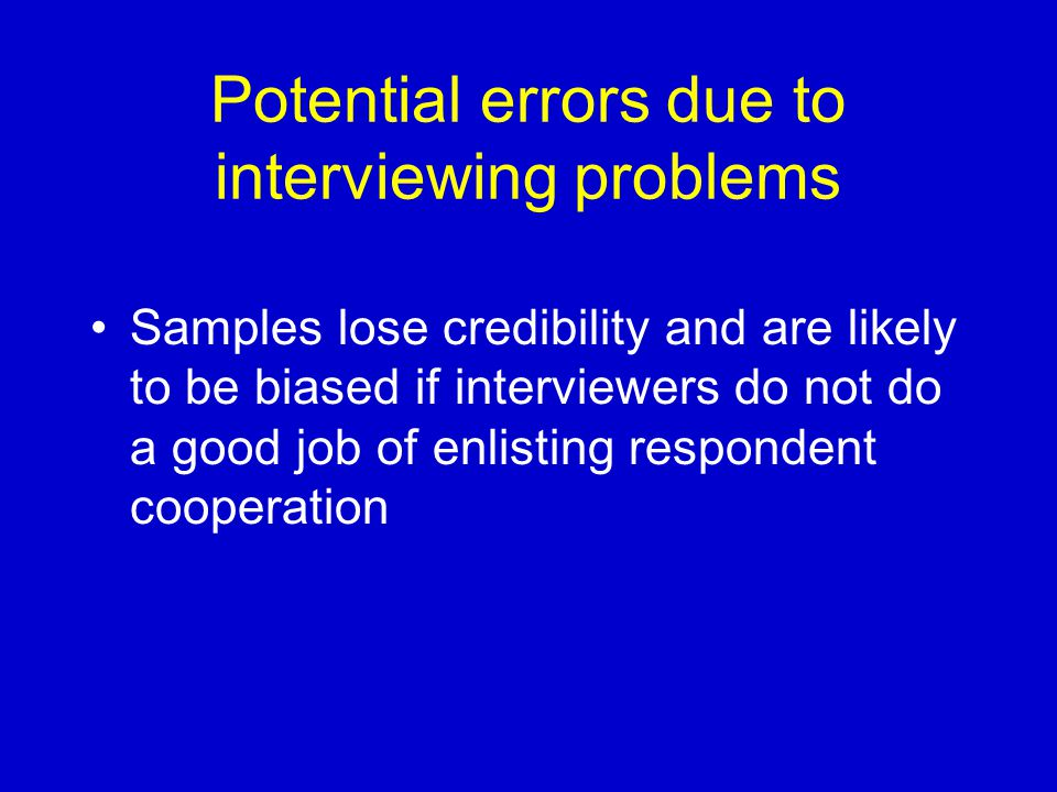 Potential errors due to interviewing problems Samples lose credibility and are likely to be biased if interviewers do not do a good job of enlisting respondent cooperation