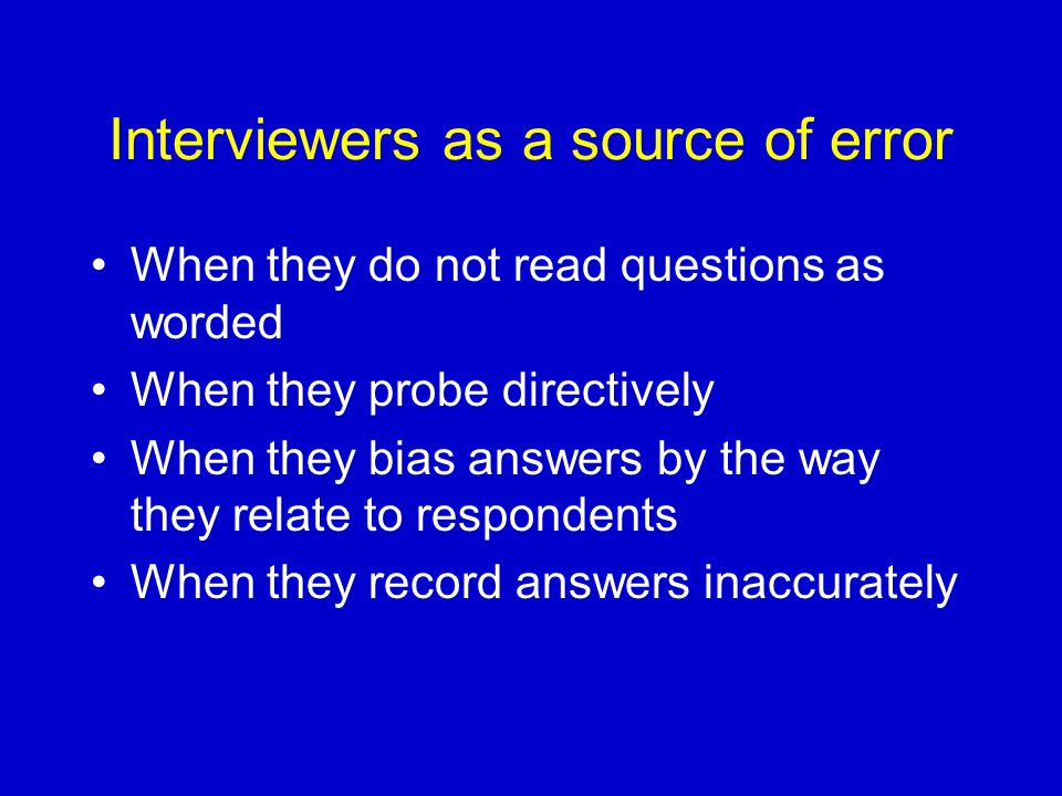 Interviewers as a source of error When they do not read questions as worded When they probe directively When they bias answers by the way they relate to respondents When they record answers inaccurately