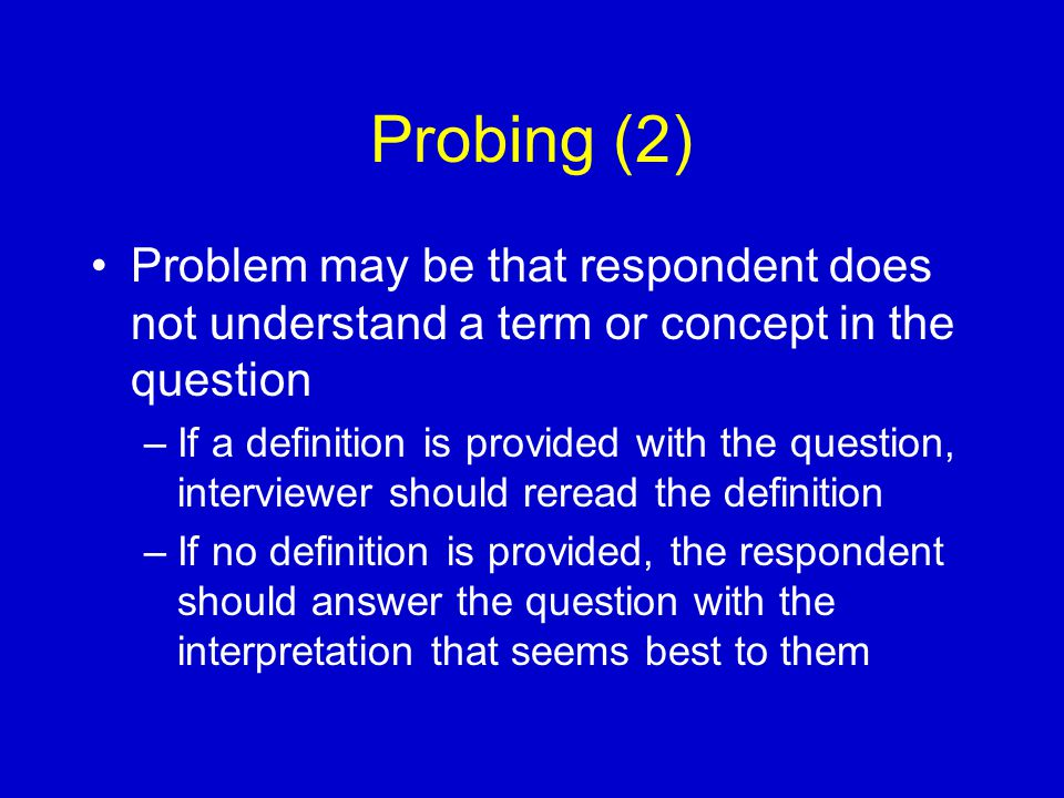 Probing (2) Problem may be that respondent does not understand a term or concept in the question –If a definition is provided with the question, interviewer should reread the definition –If no definition is provided, the respondent should answer the question with the interpretation that seems best to them