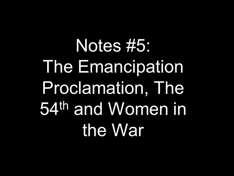 Notes #5: The Emancipation Proclamation, The 54 th and Women in the War