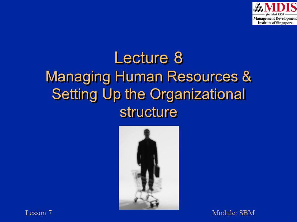 Lesson 7Module: SBM Lecture 8 Managing Human Resources & Setting Up the Organizational structure