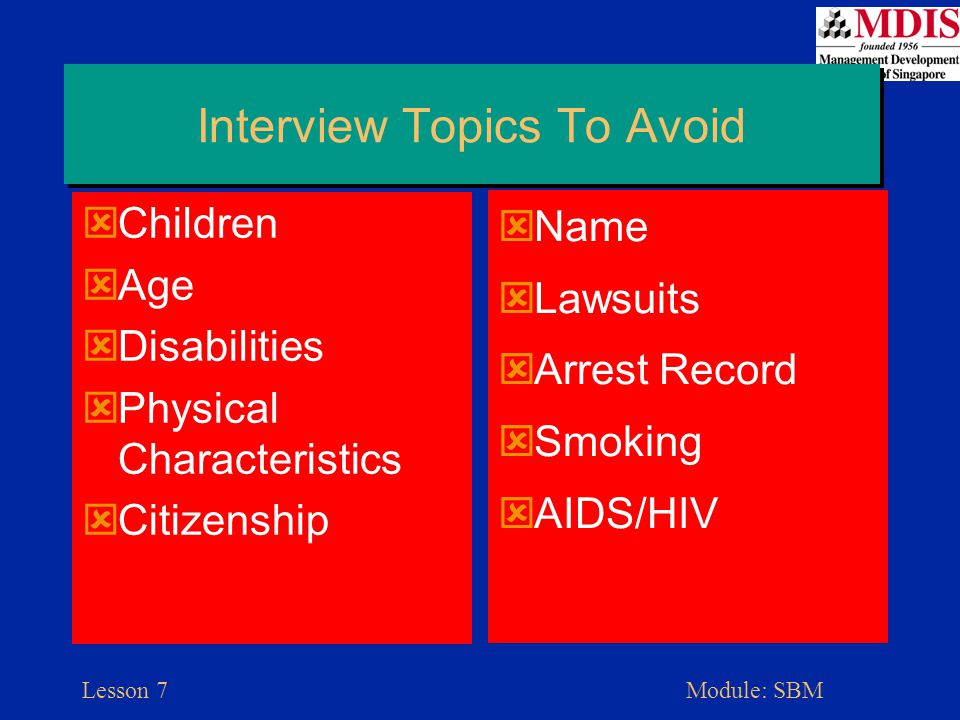 Lesson 7Module: SBM Interview Topics To Avoid  Children  Age  Disabilities  Physical Characteristics  Citizenship  Name  Lawsuits  Arrest Record  Smoking  AIDS/HIV