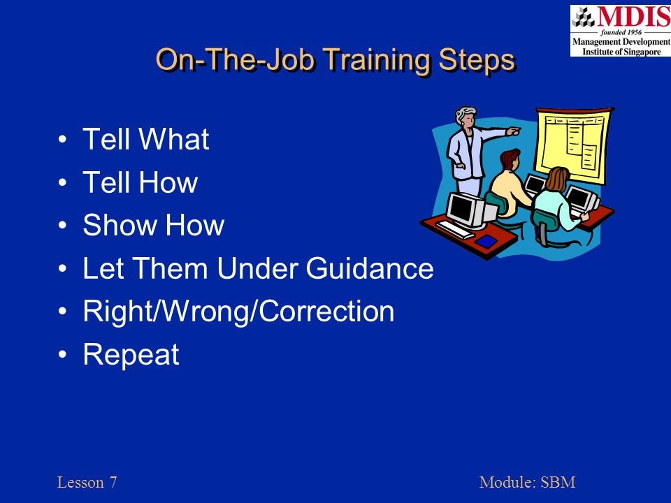 Lesson 7Module: SBM On-The-Job Training Steps Tell What Tell How Show How Let Them Under Guidance Right/Wrong/Correction Repeat