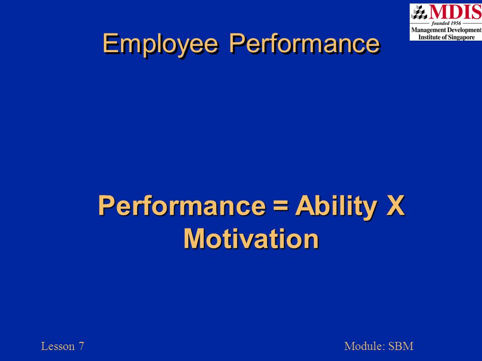 Lesson 7Module: SBM Employee Performance Performance = Ability X Motivation