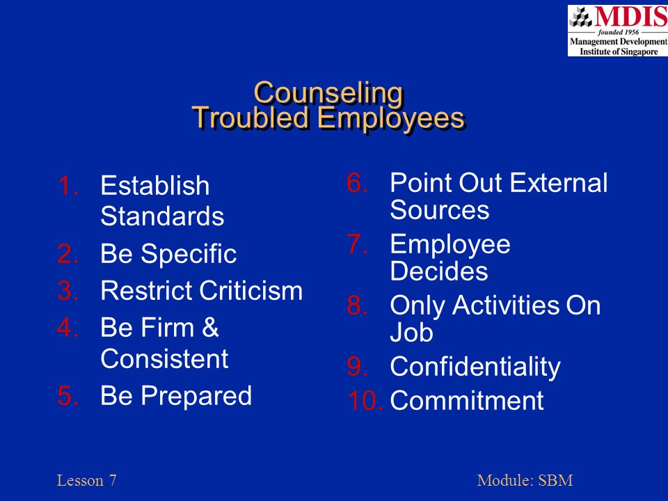 Lesson 7Module: SBM Counseling Troubled Employees 1.Establish Standards 2.Be Specific 3.Restrict Criticism 4.Be Firm & Consistent 5.Be Prepared 6.Point Out External Sources 7.Employee Decides 8.Only Activities On Job 9.Confidentiality 10.Commitment