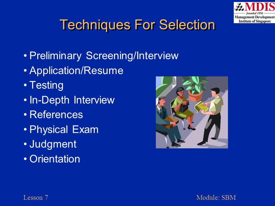 Lesson 7Module: SBM Techniques For Selection Preliminary Screening/Interview Application/Resume Testing In-Depth Interview References Physical Exam Judgment Orientation