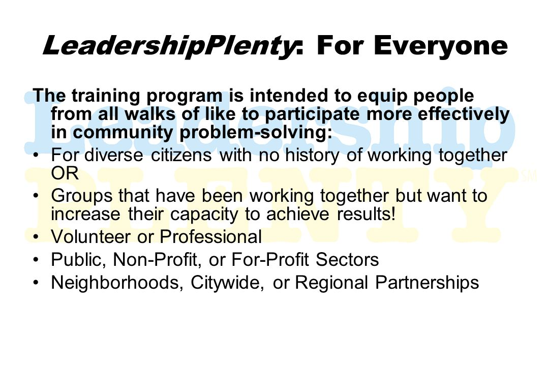 LeadershipPlenty: For Everyone The training program is intended to equip people from all walks of like to participate more effectively in community problem-solving: For diverse citizens with no history of working together OR Groups that have been working together but want to increase their capacity to achieve results.