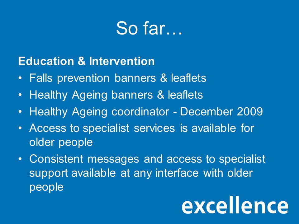 So far… Education & Intervention Falls prevention banners & leaflets Healthy Ageing banners & leaflets Healthy Ageing coordinator - December 2009 Access to specialist services is available for older people Consistent messages and access to specialist support available at any interface with older people