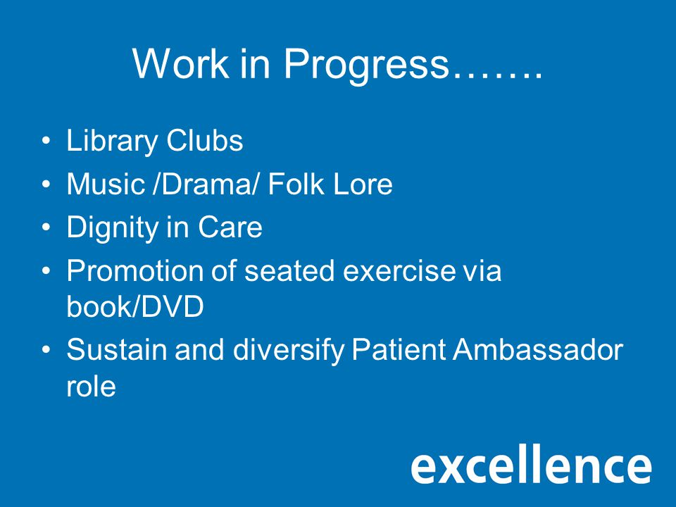 Work in Progress……. Library Clubs Music /Drama/ Folk Lore Dignity in Care Promotion of seated exercise via book/DVD Sustain and diversify Patient Amba