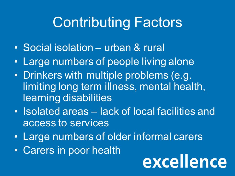 Contributing Factors Social isolation – urban & rural Large numbers of people living alone Drinkers with multiple problems (e.g.