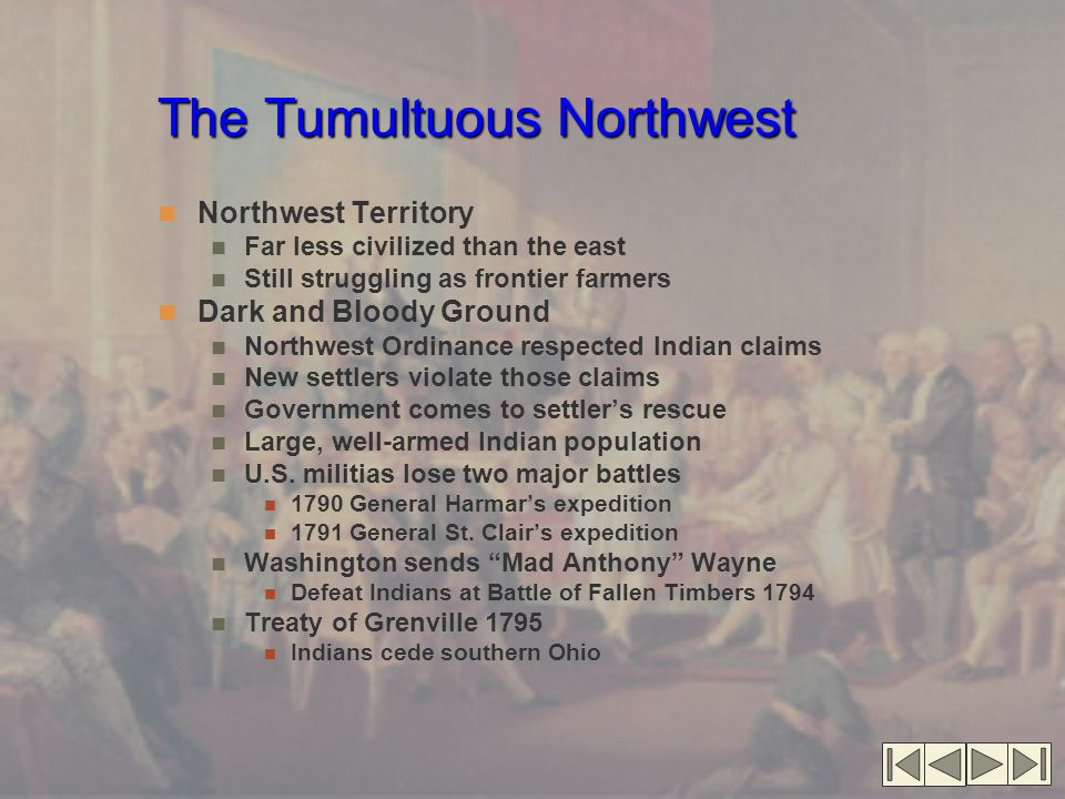 The Tumultuous Northwest Northwest Territory Far less civilized than the east Still struggling as frontier farmers Dark and Bloody Ground Northwest Ordinance respected Indian claims New settlers violate those claims Government comes to settler's rescue Large, well-armed Indian population U.S.