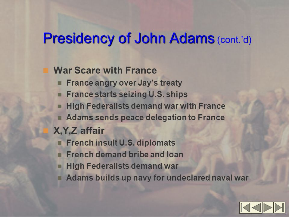 Presidency of John Adams Presidency of John Adams (cont.'d) War Scare with France France angry over Jay's treaty France starts seizing U.S.