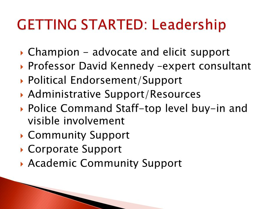  Champion - advocate and elicit support  Professor David Kennedy –expert consultant  Political Endorsement/Support  Administrative Support/Resources  Police Command Staff-top level buy-in and visible involvement  Community Support  Corporate Support  Academic Community Support