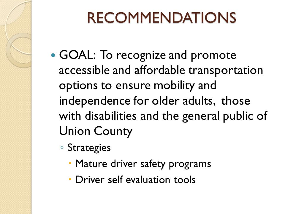 RECOMMENDATIONS GOAL: To recognize and promote accessible and affordable transportation options to ensure mobility and independence for older adults, those with disabilities and the general public of Union County ◦ Strategies  Mature driver safety programs  Driver self evaluation tools