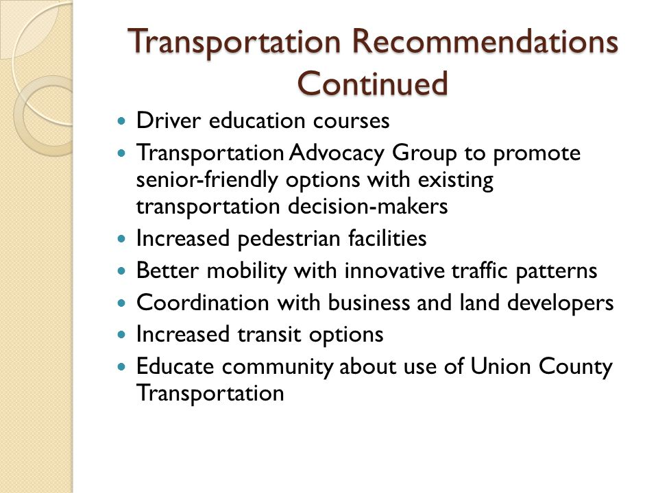 Transportation Recommendations Continued Driver education courses Transportation Advocacy Group to promote senior-friendly options with existing transportation decision-makers Increased pedestrian facilities Better mobility with innovative traffic patterns Coordination with business and land developers Increased transit options Educate community about use of Union County Transportation