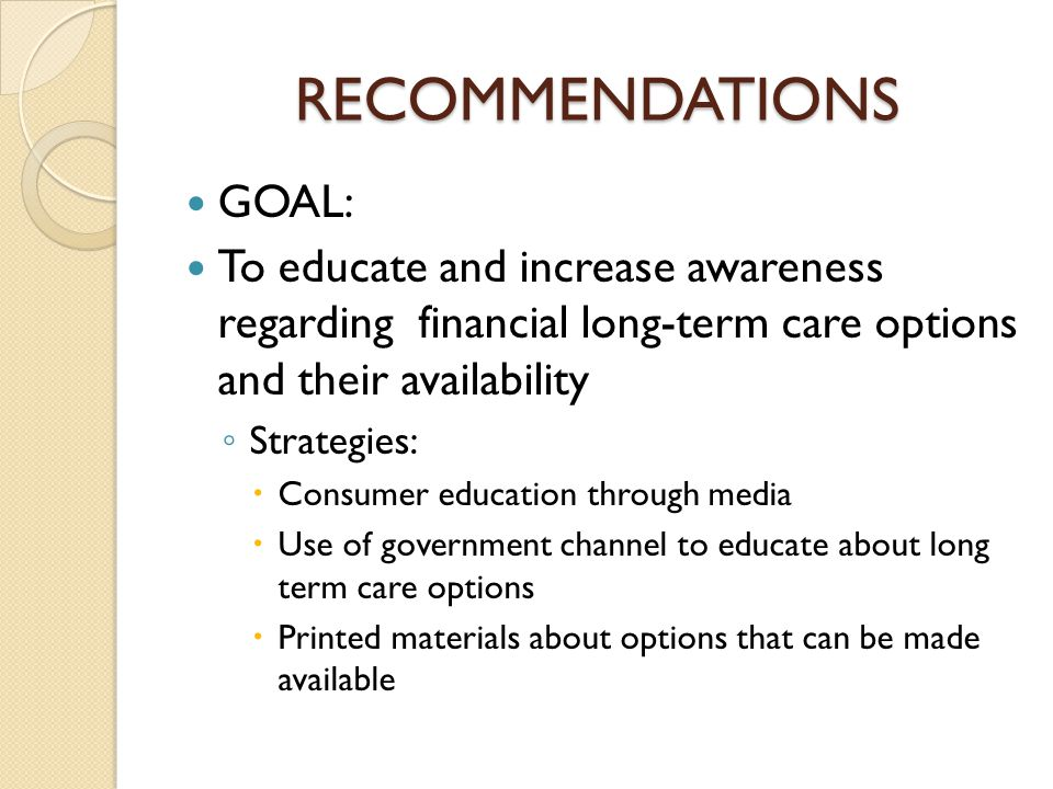 RECOMMENDATIONS GOAL: To educate and increase awareness regarding financial long-term care options and their availability ◦ Strategies:  Consumer education through media  Use of government channel to educate about long term care options  Printed materials about options that can be made available