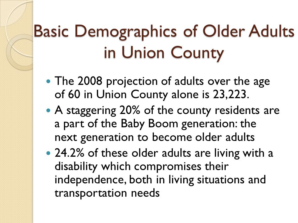 Basic Demographics of Older Adults in Union County The 2008 projection of adults over the age of 60 in Union County alone is 23,223.