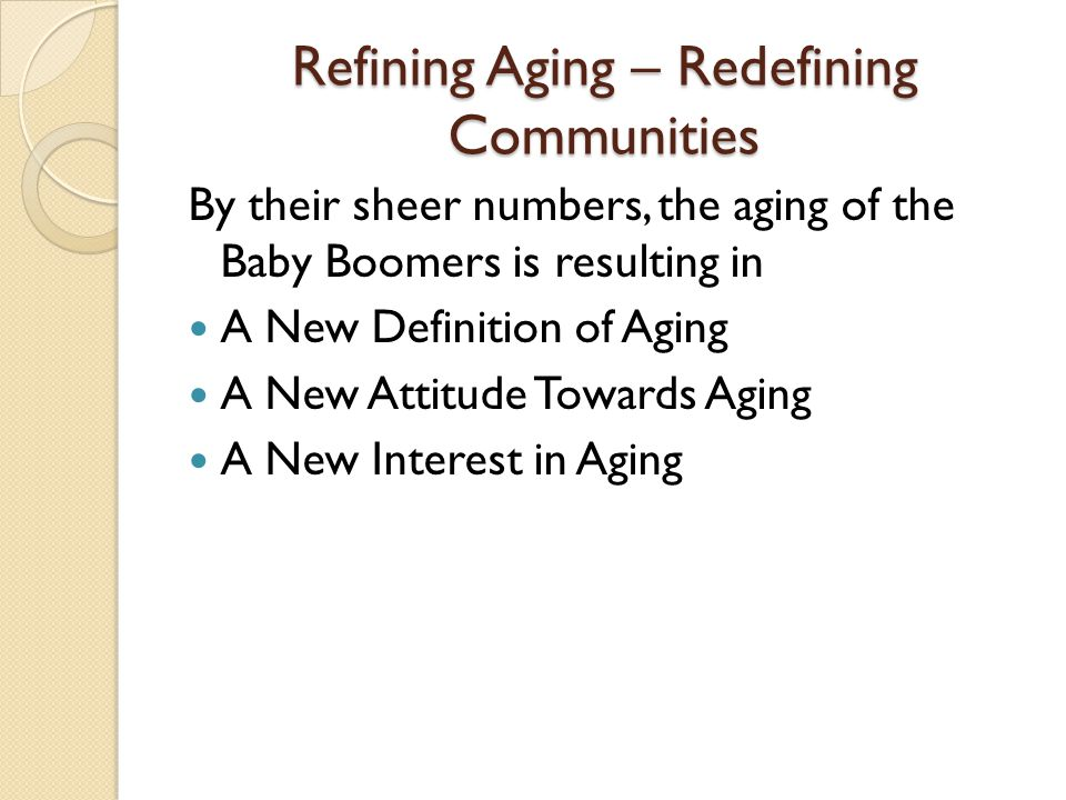 Refining Aging – Redefining Communities By their sheer numbers, the aging of the Baby Boomers is resulting in A New Definition of Aging A New Attitude Towards Aging A New Interest in Aging