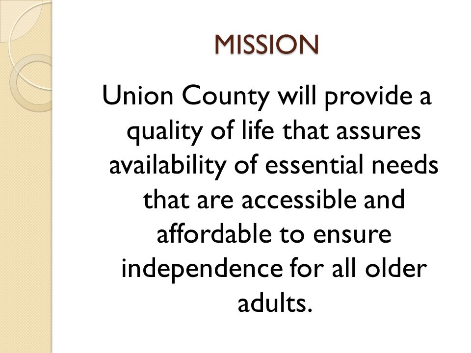 MISSION Union County will provide a quality of life that assures availability of essential needs that are accessible and affordable to ensure independence for all older adults.