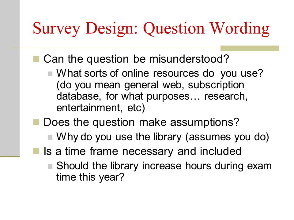 Survey Design: Question Wording Can the question be misunderstood.