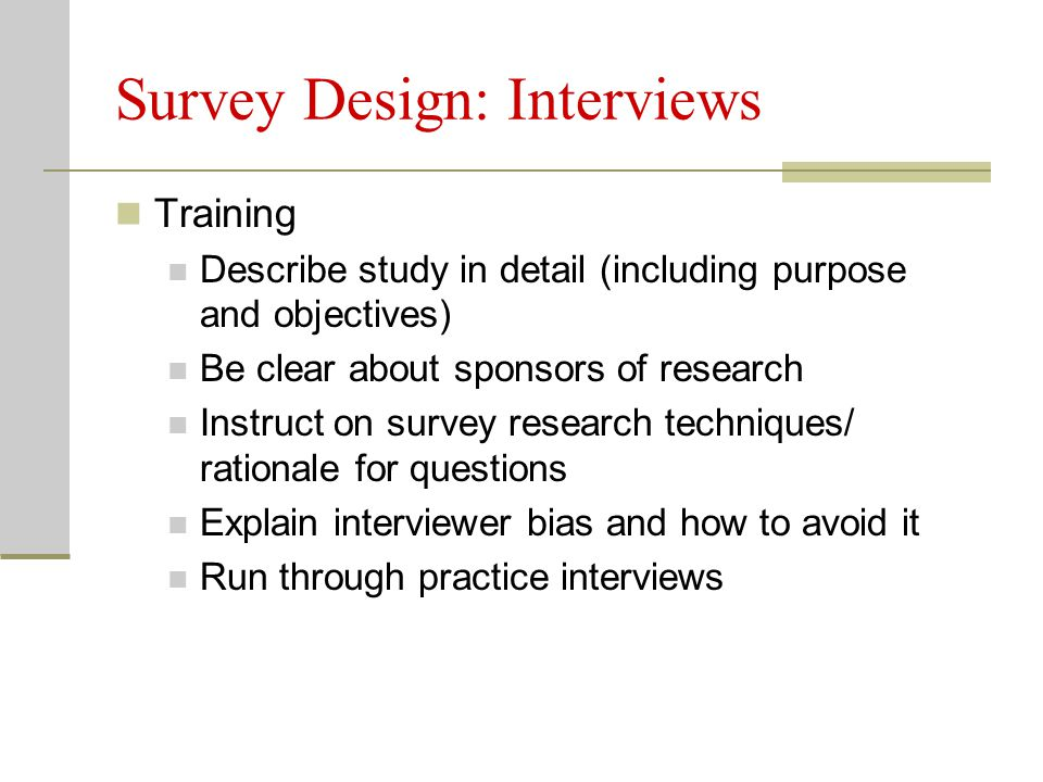 Survey Design: Interviews Training Describe study in detail (including purpose and objectives) Be clear about sponsors of research Instruct on survey research techniques/ rationale for questions Explain interviewer bias and how to avoid it Run through practice interviews