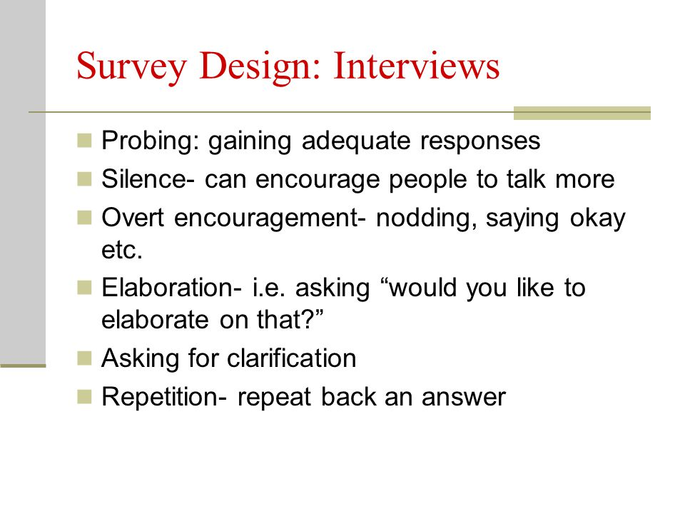 Survey Design: Interviews Probing: gaining adequate responses Silence- can encourage people to talk more Overt encouragement- nodding, saying okay etc.