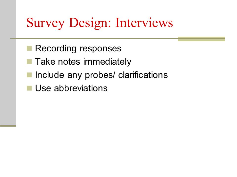 Survey Design: Interviews Recording responses Take notes immediately Include any probes/ clarifications Use abbreviations