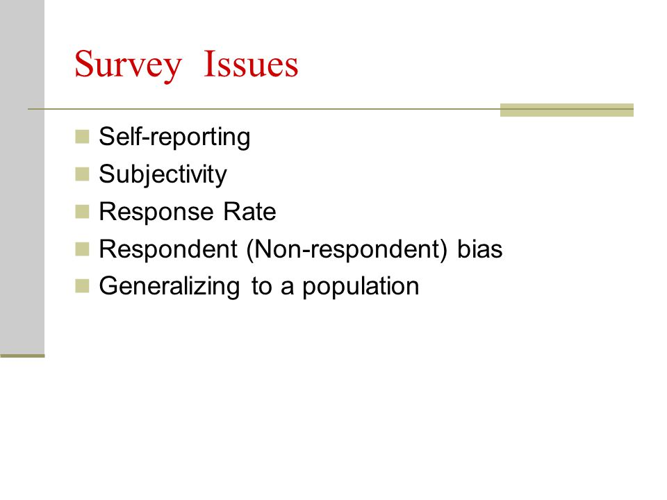 Survey Issues Self-reporting Subjectivity Response Rate Respondent (Non-respondent) bias Generalizing to a population