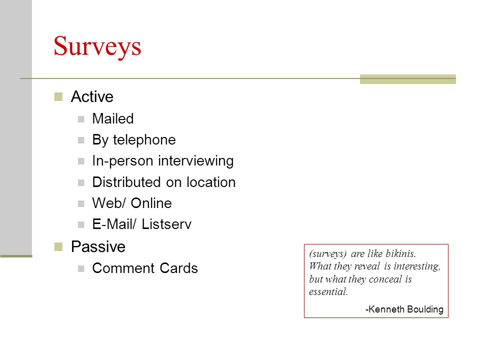 Surveys Active Mailed By telephone In-person interviewing Distributed on location Web/ Online E-Mail/ Listserv Passive Comment Cards (surveys) are like bikinis.