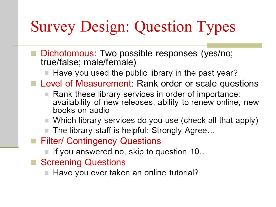 Survey Design: Question Placement Begin with easy, non-threatening questions Do not begin with open-ended questions Place more difficult questions later in survey Stick to one topic at a time Transition to new topics