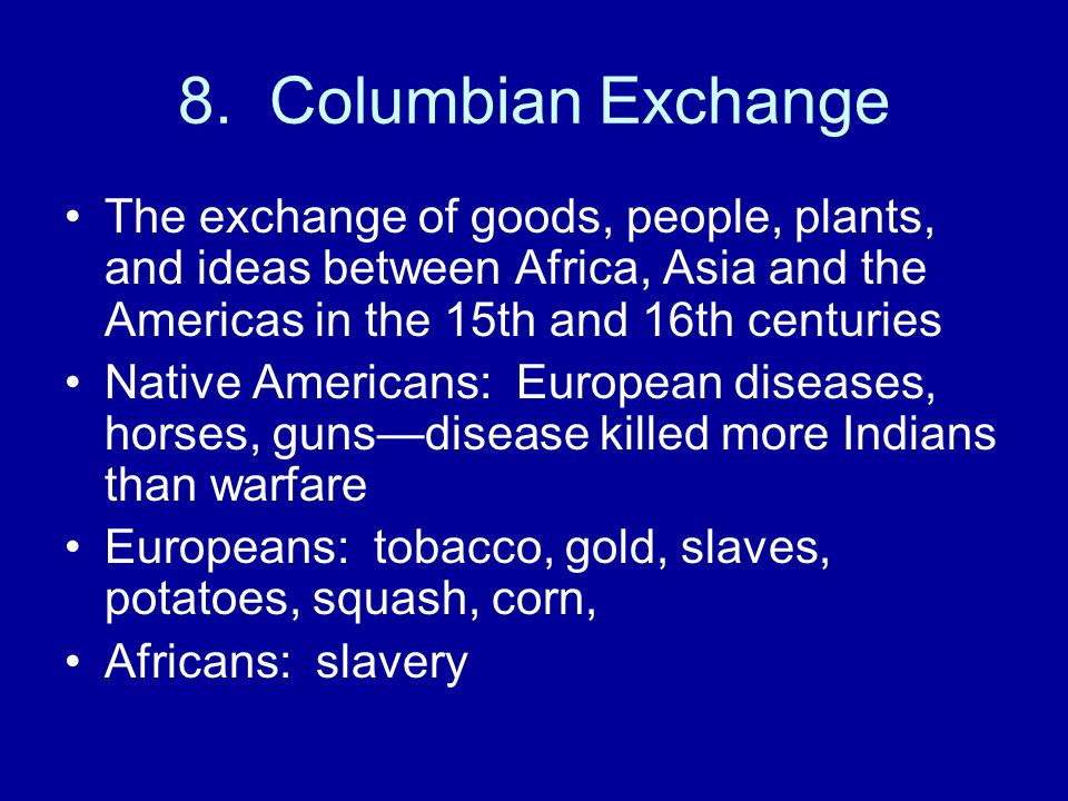 8. Columbian Exchange The exchange of goods, people, plants, and ideas between Africa, Asia and the Americas in the 15th and 16th centuries Native Ame
