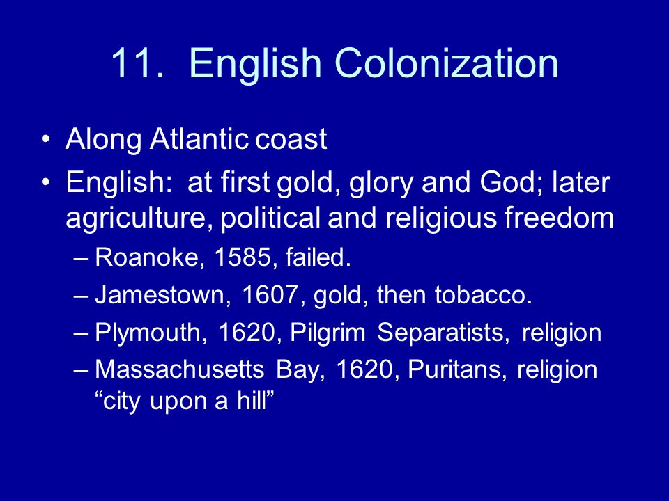 11. English Colonization Along Atlantic coast English: at first gold, glory and God; later agriculture, political and religious freedom –Roanoke, 1585