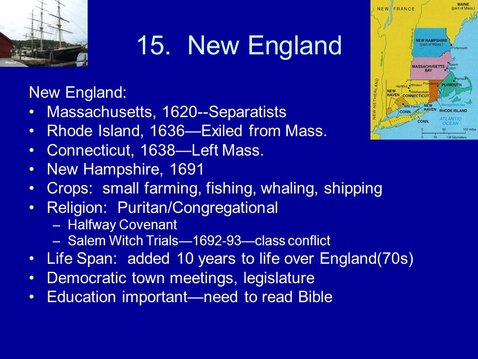 15.New England New England: Massachusetts, 1620--Separatists Rhode Island, 1636—Exiled from Mass.