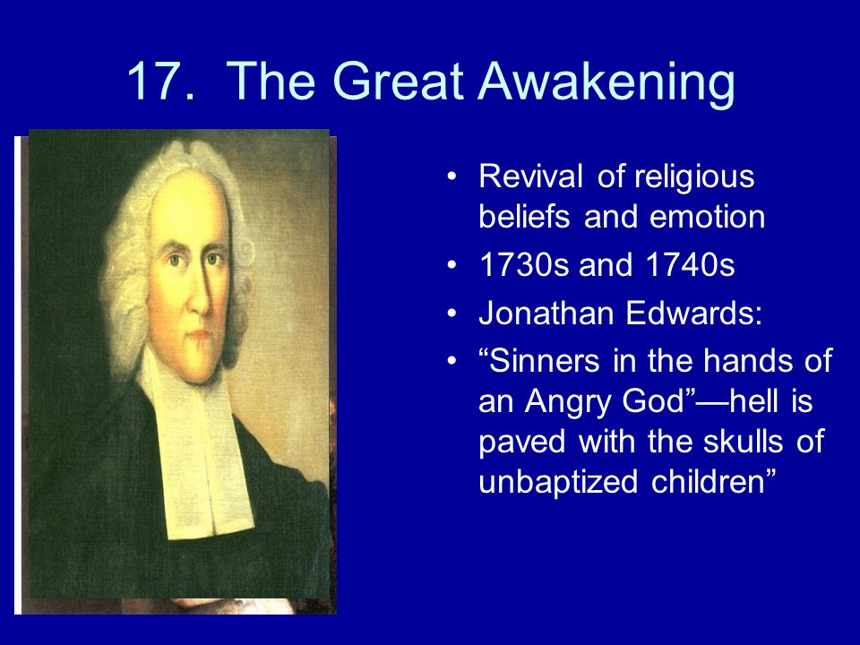 """17. The Great Awakening Revival of religious beliefs and emotion 1730s and 1740s Jonathan Edwards: """"Sinners in the hands of an Angry God""""—hell is pave"""