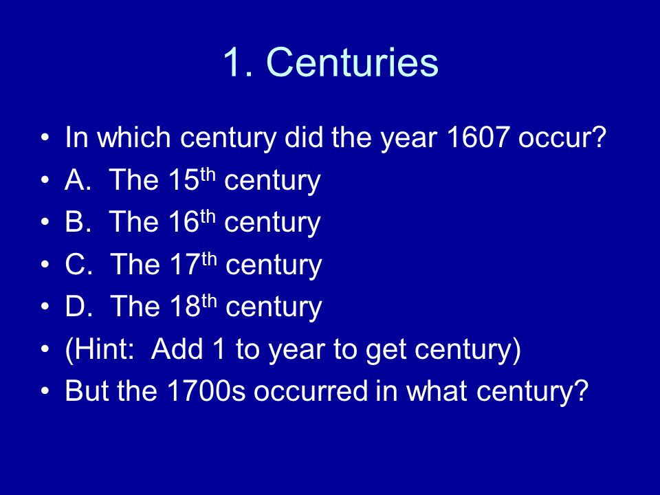 1.Centuries In which century did the year 1607 occur.