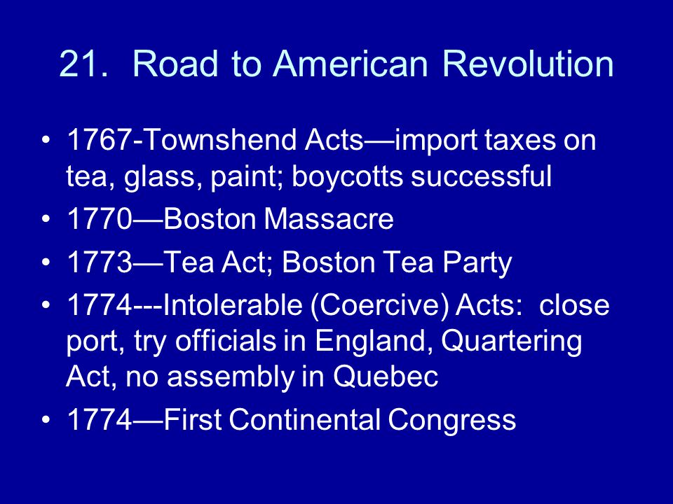 21. Road to American Revolution 1767-Townshend Acts—import taxes on tea, glass, paint; boycotts successful 1770—Boston Massacre 1773—Tea Act; Boston T