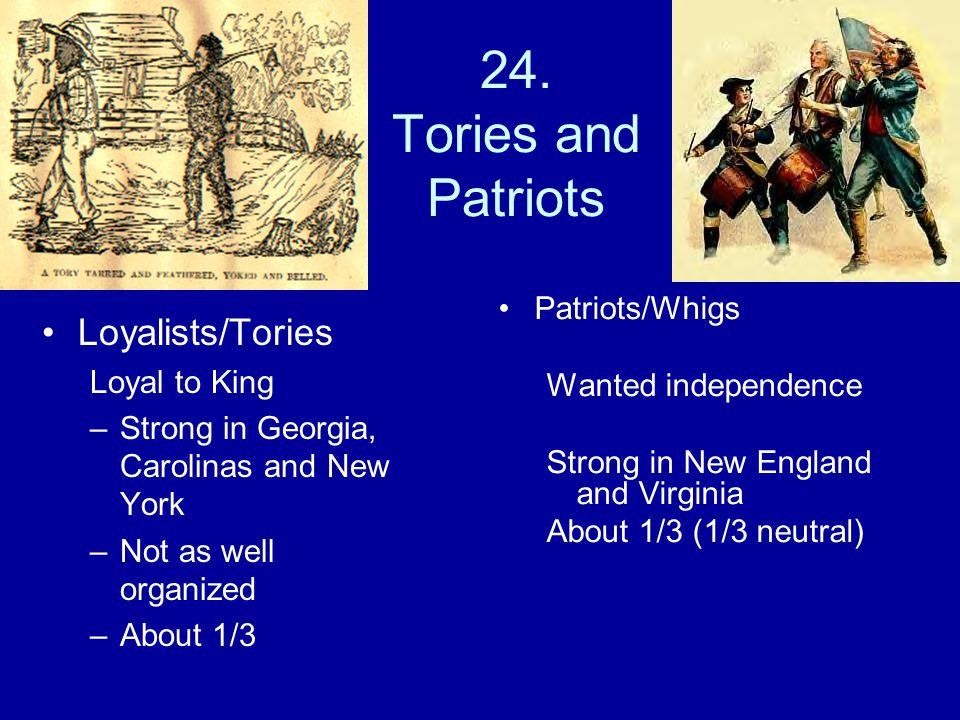 24. Tories and Patriots Loyalists/Tories Loyal to King –Strong in Georgia, Carolinas and New York –Not as well organized –About 1/3 Patriots/Whigs Wan