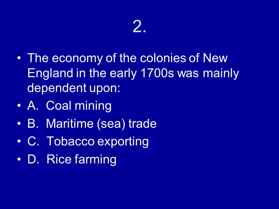 2.The economy of the colonies of New England in the early 1700s was mainly dependent upon: A.