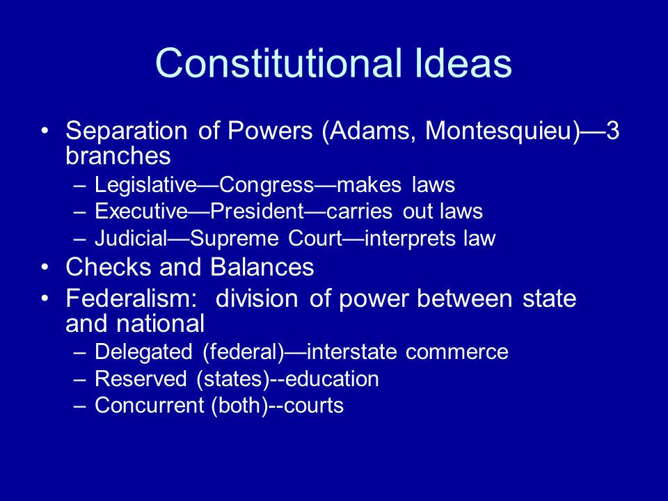 Constitutional Ideas Separation of Powers (Adams, Montesquieu)—3 branches –Legislative—Congress—makes laws –Executive—President—carries out laws –Judicial—Supreme Court—interprets law Checks and Balances Federalism: division of power between state and national –Delegated (federal)—interstate commerce –Reserved (states)--education –Concurrent (both)--courts