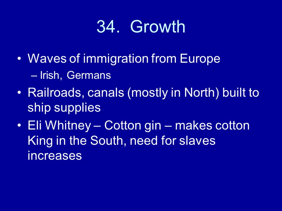 34. Growth Waves of immigration from Europe –Irish, Germans Railroads, canals (mostly in North) built to ship supplies Eli Whitney – Cotton gin – make