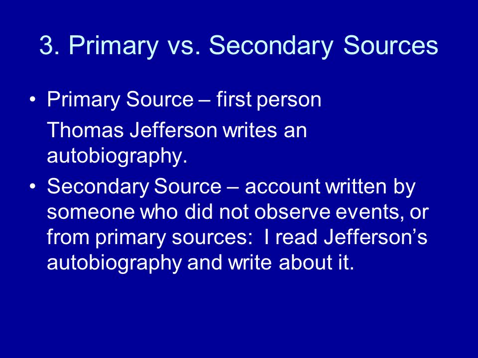 3. Primary vs. Secondary Sources Primary Source – first person Thomas Jefferson writes an autobiography. Secondary Source – account written by someone