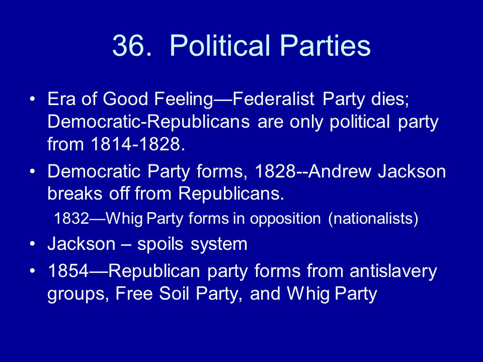 36. Political Parties Era of Good Feeling—Federalist Party dies; Democratic-Republicans are only political party from 1814-1828. Democratic Party form