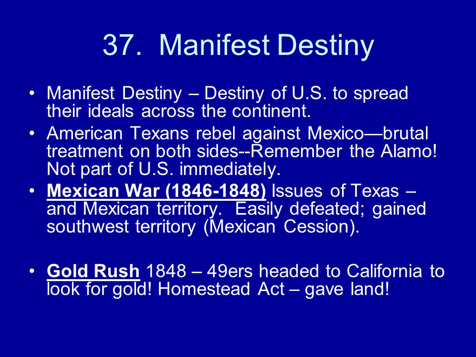 37. Manifest Destiny Manifest Destiny – Destiny of U.S. to spread their ideals across the continent. American Texans rebel against Mexico—brutal treat