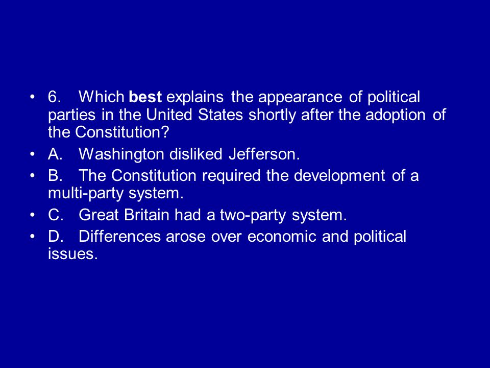 6.Which best explains the appearance of political parties in the United States shortly after the adoption of the Constitution.