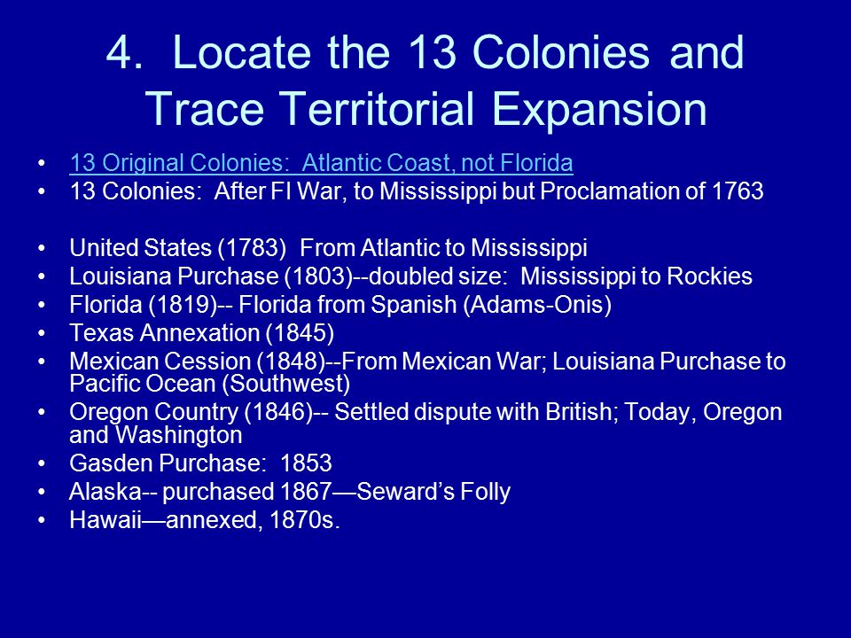 4. Locate the 13 Colonies and Trace Territorial Expansion 13 Original Colonies: Atlantic Coast, not Florida 13 Colonies: After FI War, to Mississippi