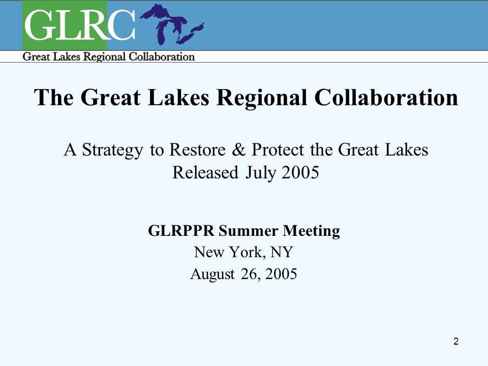 2 The Great Lakes Regional Collaboration A Strategy to Restore & Protect the Great Lakes Released July 2005 GLRPPR Summer Meeting New York, NY August